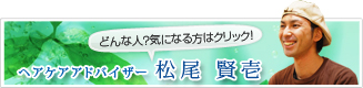 ヘアケアアドバイザー  松尾賢壱